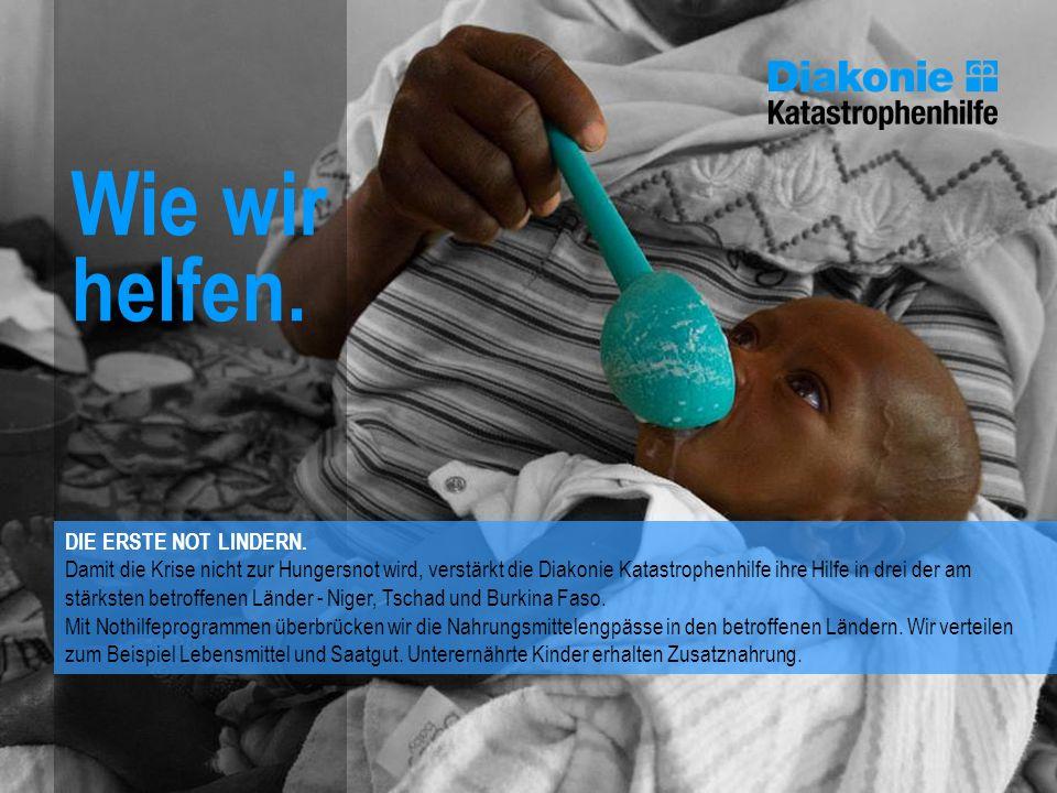 Wie wir helfen. DIE ERSTE NOT LINDERN. Damit die Krise nicht zur Hungersnot wird, verstärkt die Diakonie Katastrophenhilfe ihre Hilfe in drei der am s
