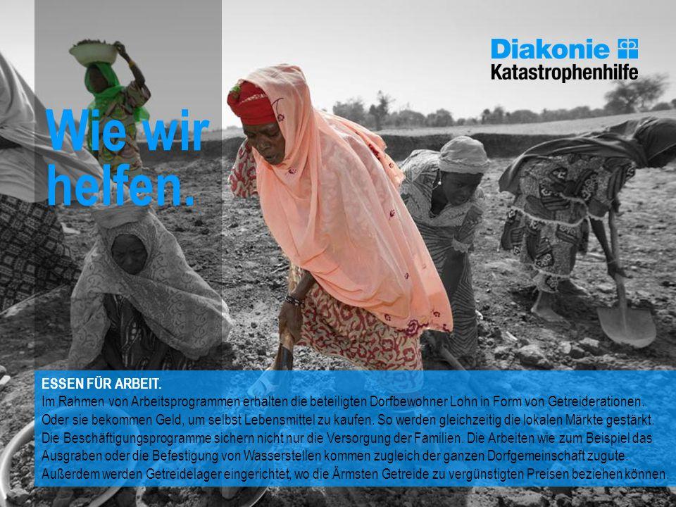 Wie wir helfen. ESSEN FÜR ARBEIT. Im Rahmen von Arbeitsprogrammen erhalten die beteiligten Dorfbewohner Lohn in Form von Getreiderationen. Oder sie be