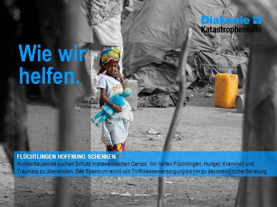 Wie wir helfen. FLÜCHTLINGEN HOFFNUNG SCHENKEN. Hunderttausende suchen Schutz in provisorischen Camps. Wir helfen Flüchtlingen, Hunger, Krankheit und