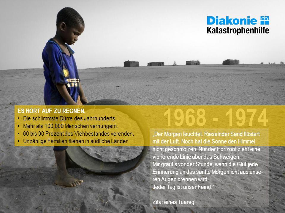 1968 - 1974 ES HÖRT AUF ZU REGNEN. Die schlimmste Dürre des Jahrhunderts Mehr als 100.000 Menschen verhungern. 60 bis 90 Prozent des Viehbestandes ver