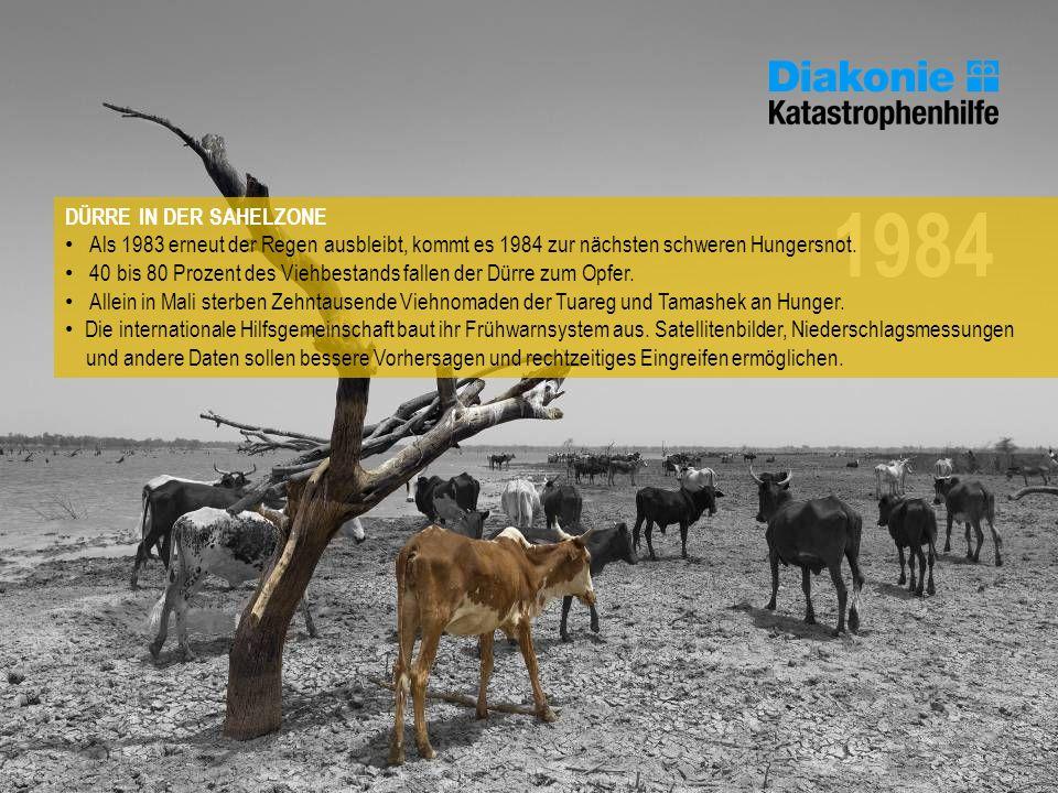 1984 DÜRRE IN DER SAHELZONE Als 1983 erneut der Regen ausbleibt, kommt es 1984 zur nächsten schweren Hungersnot. 40 bis 80 Prozent des Viehbestands fa