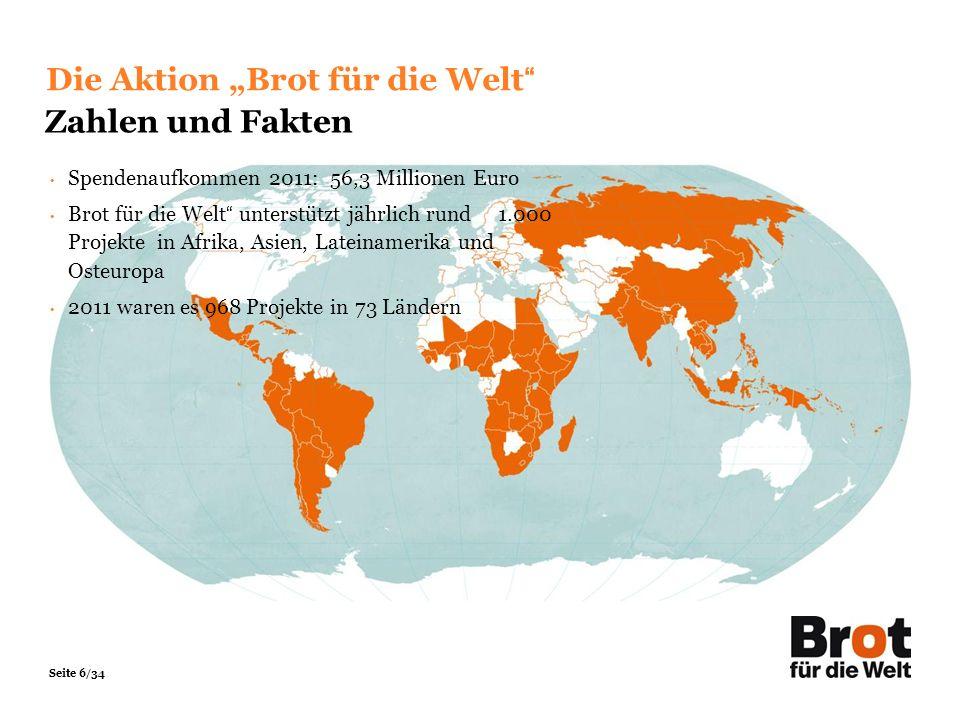 Seite 6/34 Spendenaufkommen 2011: 56,3 Millionen Euro Brot für die Welt unterstützt jährlich rund 1.000 Projekte in Afrika, Asien, Lateinamerika und O