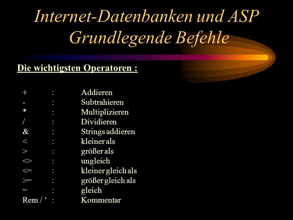 Internet-Datenbanken und ASP Grundlegende Befehle +:Addieren -:Subtrahieren *:Multiplizieren /:Dividieren &:Strings addieren <:kleiner als >:größer als <>: ungleich <=:kleiner gleich als >=:größer gleich als =:gleich Rem / :Kommentar Die wichtigsten Operatoren :
