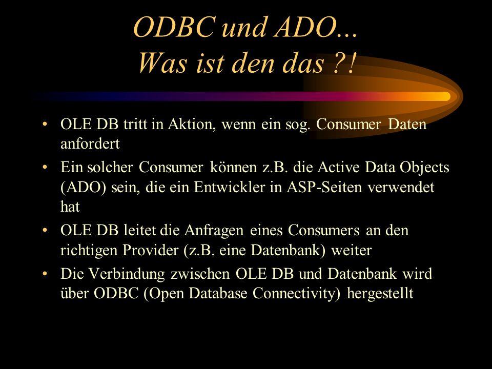 ODBC und ADO... Was ist den das ?! OLE DB tritt in Aktion, wenn ein sog. Consumer Daten anfordert Ein solcher Consumer können z.B. die Active Data Obj