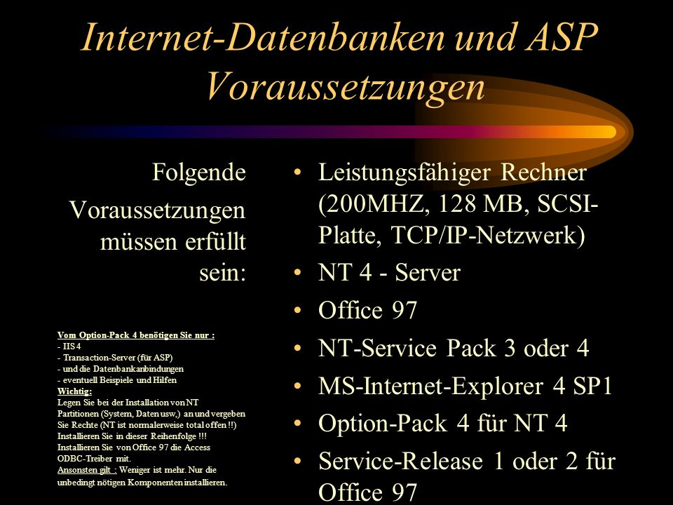 Folgende Voraussetzungen müssen erfüllt sein: Leistungsfähiger Rechner (200MHZ, 128 MB, SCSI- Platte, TCP/IP-Netzwerk) NT 4 - Server Office 97 NT-Service Pack 3 oder 4 MS-Internet-Explorer 4 SP1 Option-Pack 4 für NT 4 Service-Release 1 oder 2 für Office 97 Vom Option-Pack 4 benötigen Sie nur : - IIS 4 - Transaction-Server (für ASP) - und die Datenbankanbindungen - eventuell Beispiele und Hilfen Wichtig: Legen Sie bei der Installation von NT Partitionen (System, Daten usw,) an und vergeben Sie Rechte (NT ist normalerweise total offen !!) Installieren Sie in dieser Reihenfolge !!.