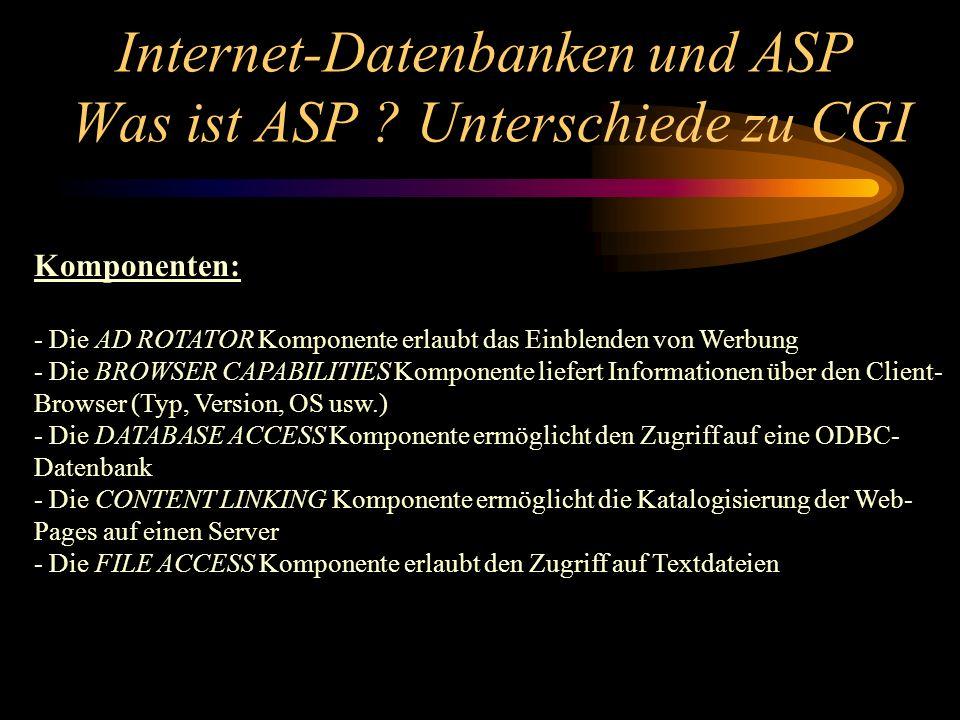 Komponenten: - Die AD ROTATOR Komponente erlaubt das Einblenden von Werbung - Die BROWSER CAPABILITIES Komponente liefert Informationen über den Client- Browser (Typ, Version, OS usw.) - Die DATABASE ACCESS Komponente ermöglicht den Zugriff auf eine ODBC- Datenbank - Die CONTENT LINKING Komponente ermöglicht die Katalogisierung der Web- Pages auf einen Server - Die FILE ACCESS Komponente erlaubt den Zugriff auf Textdateien Internet-Datenbanken und ASP Was ist ASP .