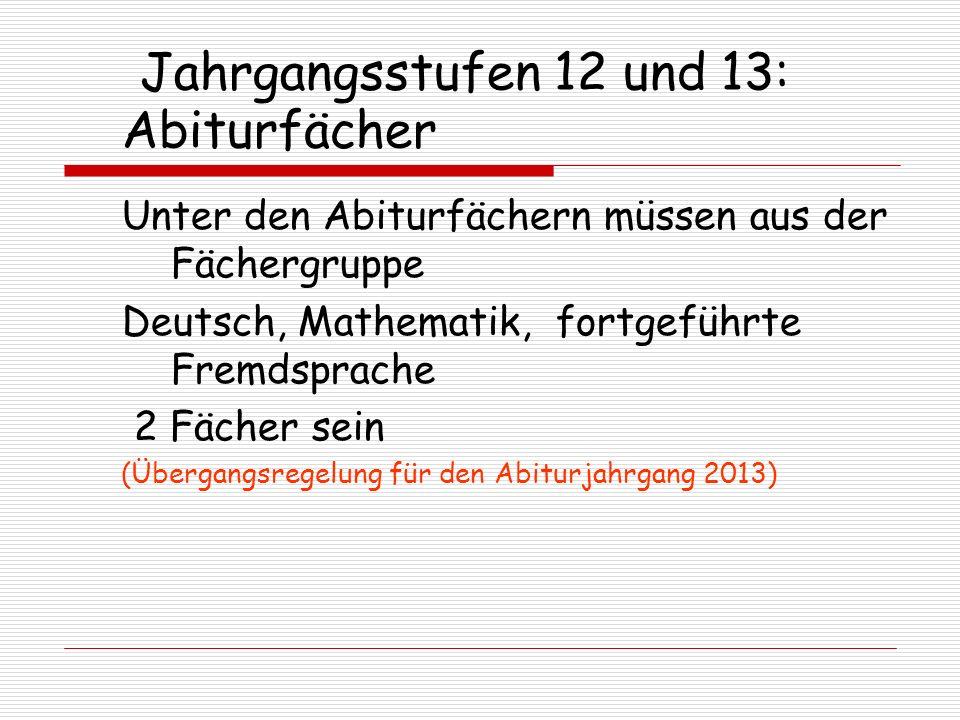 Jahrgangsstufen 12 und 13: Abiturfächer Unter den Abiturfächern müssen aus der Fächergruppe Deutsch, Mathematik, fortgeführte Fremdsprache 2 Fächer sein (Übergangsregelung für den Abiturjahrgang 2013)