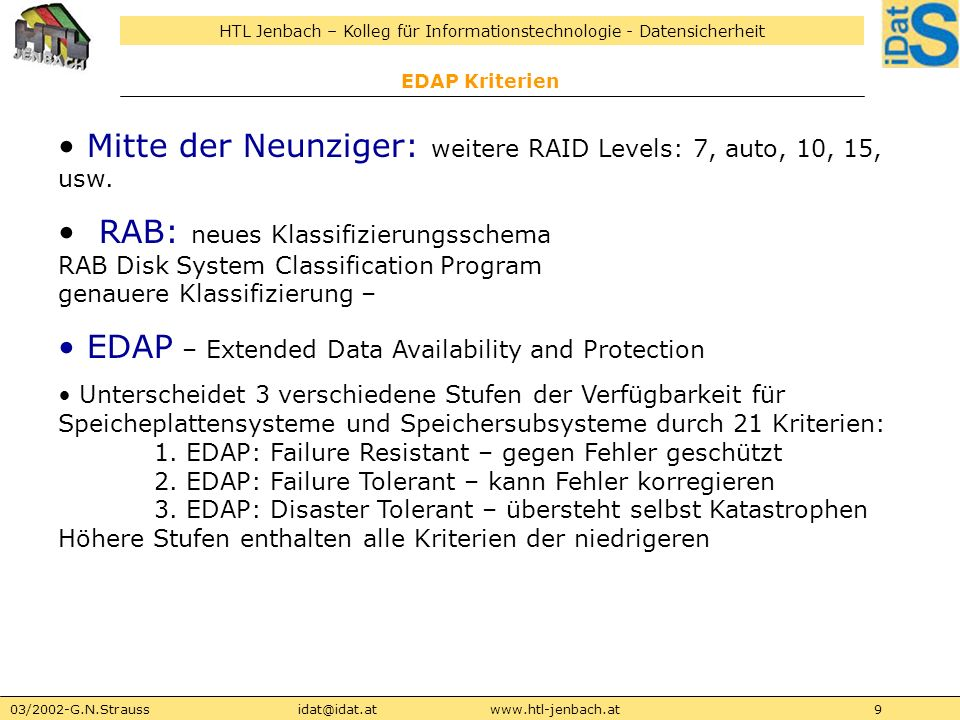HTL Jenbach – Kolleg für Informationstechnologie - Datensicherheit 03/2002-G.N.Straussidat@idat.atwww.htl-jenbach.at10 EDAP Kriterien EDAP Klassen: StandardDisk Array EDAP SystemControllerKriterien Failure ResistantFRDSFRAC1-6 Failure Resistant PlusFRDS+FRAC+1-11 Failure TolerantFTDSFTAC1-13 Failure Tolerant PlusFTDS+FTAC+1-17 Failure Tolerant Plus PlusFRDS++FTAC++1-18 Disaster TolerantDTDSDTAC1-16, 19 Disaster Tolerant PlusDTDS+DTAC+1-15, 20