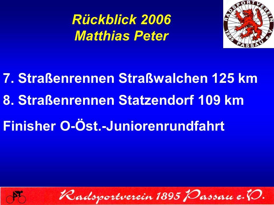 Rückblick 2006 Matthias Peter 7. Straßenrennen Straßwalchen 125 km 8. Straßenrennen Statzendorf 109 km Finisher O-Öst.-Juniorenrundfahrt