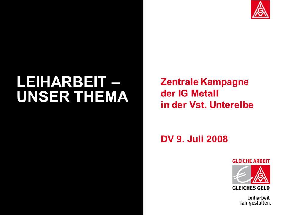 Zentrale Kampagne der IG Metall in der Vst. Unterelbe DV 9. Juli 2008 LEIHARBEIT – UNSER THEMA
