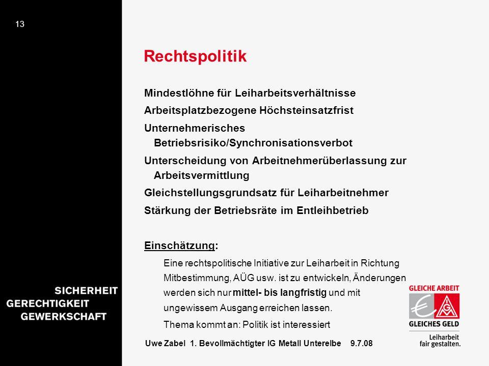 13 Uwe Zabel 1. Bevollmächtigter IG Metall Unterelbe 9.7.08 Rechtspolitik Mindestlöhne für Leiharbeitsverhältnisse Arbeitsplatzbezogene Höchsteinsatzf
