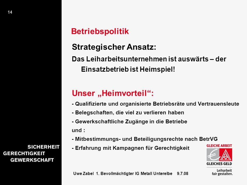 14 Uwe Zabel 1. Bevollmächtigter IG Metall Unterelbe 9.7.08 Strategischer Ansatz: Das Leiharbeitsunternehmen ist auswärts – der Einsatzbetrieb ist Hei