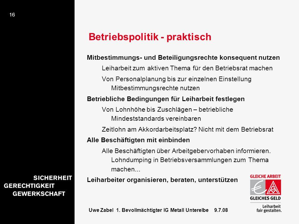 16 Uwe Zabel 1. Bevollmächtigter IG Metall Unterelbe 9.7.08 Betriebspolitik - praktisch Mitbestimmungs- und Beteiligungsrechte konsequent nutzen Leiha