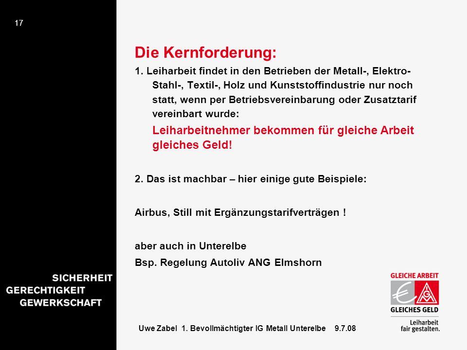17 Uwe Zabel 1. Bevollmächtigter IG Metall Unterelbe 9.7.08 Die Kernforderung: 1. Leiharbeit findet in den Betrieben der Metall-, Elektro- Stahl-, Tex