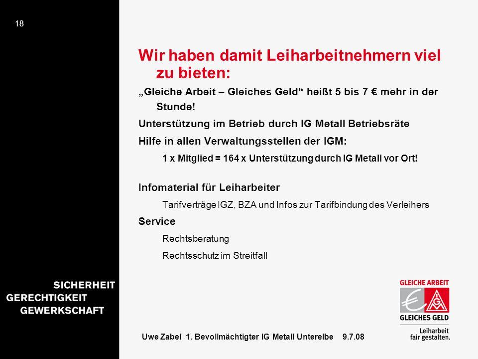 18 Uwe Zabel 1. Bevollmächtigter IG Metall Unterelbe 9.7.08 Wir haben damit Leiharbeitnehmern viel zu bieten: Gleiche Arbeit – Gleiches Geld heißt 5 b