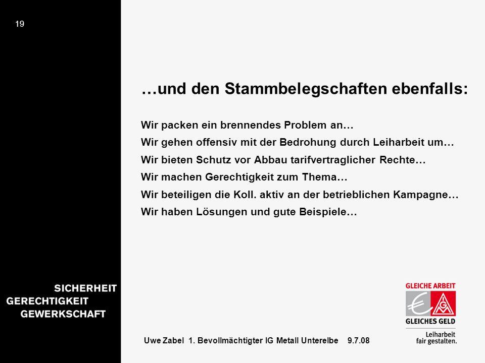 19 Uwe Zabel 1. Bevollmächtigter IG Metall Unterelbe 9.7.08 …und den Stammbelegschaften ebenfalls: Wir packen ein brennendes Problem an… Wir gehen off