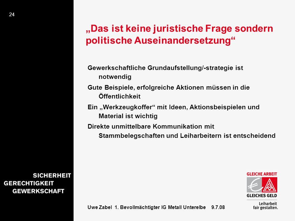 24 Uwe Zabel 1. Bevollmächtigter IG Metall Unterelbe 9.7.08 Das ist keine juristische Frage sondern politische Auseinandersetzung Gewerkschaftliche Gr