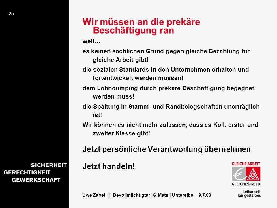 25 Uwe Zabel 1. Bevollmächtigter IG Metall Unterelbe 9.7.08 Wir müssen an die prekäre Beschäftigung ran weil… es keinen sachlichen Grund gegen gleiche