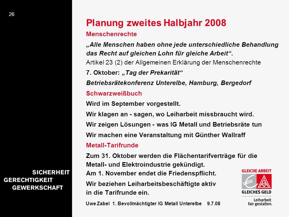 26 Uwe Zabel 1. Bevollmächtigter IG Metall Unterelbe 9.7.08 Planung zweites Halbjahr 2008 Menschenrechte Alle Menschen haben ohne jede unterschiedlich
