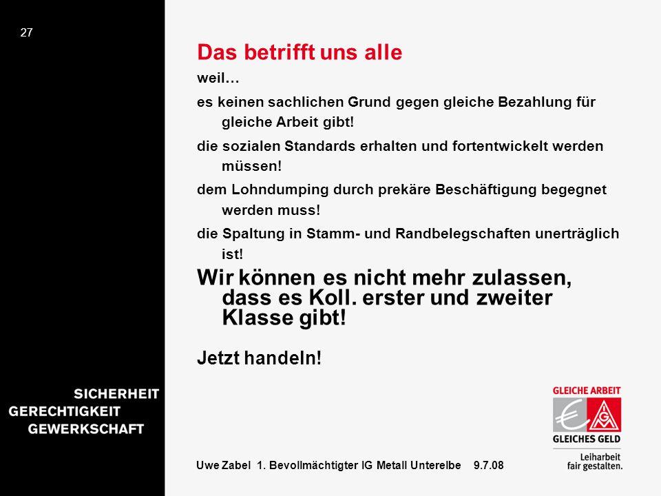 27 Uwe Zabel 1. Bevollmächtigter IG Metall Unterelbe 9.7.08 Das betrifft uns alle weil… es keinen sachlichen Grund gegen gleiche Bezahlung für gleiche