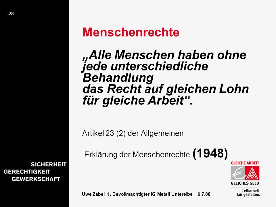 28 Uwe Zabel 1. Bevollmächtigter IG Metall Unterelbe 9.7.08 Menschenrechte Alle Menschen haben ohne jede unterschiedliche Behandlung das Recht auf gle