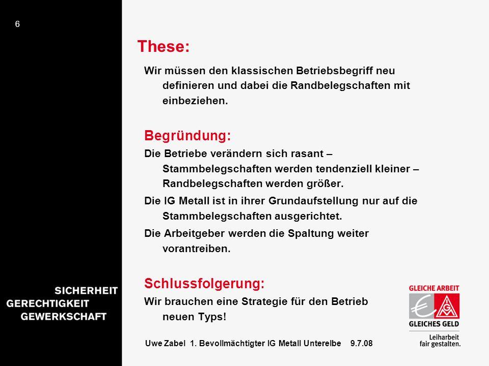 6 Uwe Zabel 1. Bevollmächtigter IG Metall Unterelbe 9.7.08 These: Wir müssen den klassischen Betriebsbegriff neu definieren und dabei die Randbelegsch