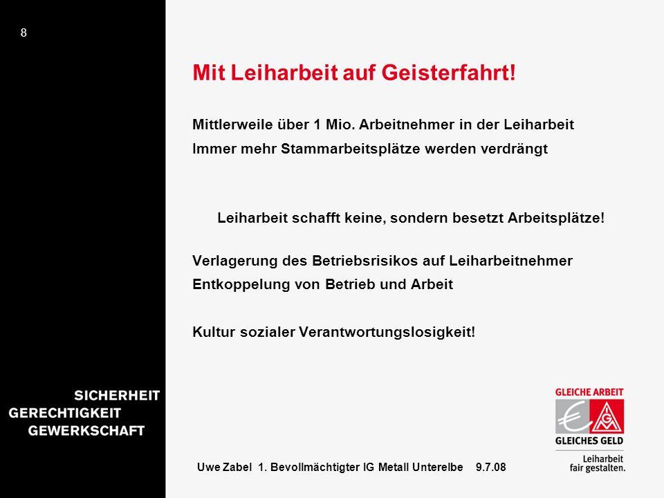 8 Uwe Zabel 1. Bevollmächtigter IG Metall Unterelbe 9.7.08 Mit Leiharbeit auf Geisterfahrt! Mittlerweile über 1 Mio. Arbeitnehmer in der Leiharbeit Im