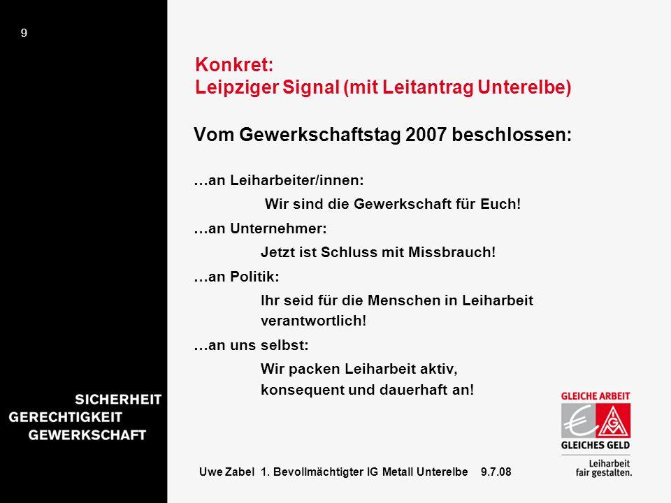9 Uwe Zabel 1. Bevollmächtigter IG Metall Unterelbe 9.7.08 Konkret: Leipziger Signal (mit Leitantrag Unterelbe) Vom Gewerkschaftstag 2007 beschlossen: