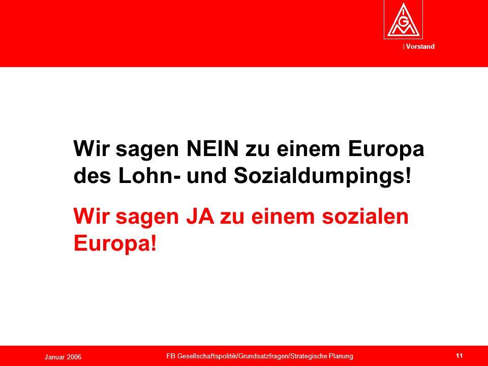 Vorstand Januar 2006 FB Gesellschaftspolitik/Grundsatzfragen/Strategische Planung 11 Wir sagen NEIN zu einem Europa des Lohn- und Sozialdumpings.