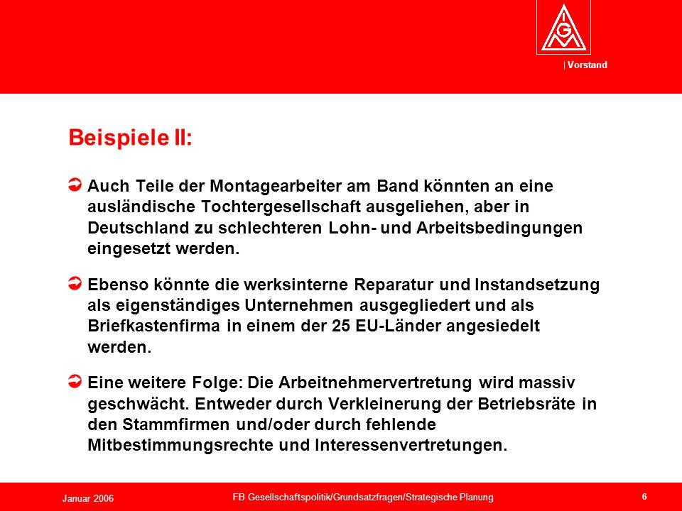 Vorstand Januar 2006 FB Gesellschaftspolitik/Grundsatzfragen/Strategische Planung 6 Auch Teile der Montagearbeiter am Band könnten an eine ausländische Tochtergesellschaft ausgeliehen, aber in Deutschland zu schlechteren Lohn- und Arbeitsbedingungen eingesetzt werden.