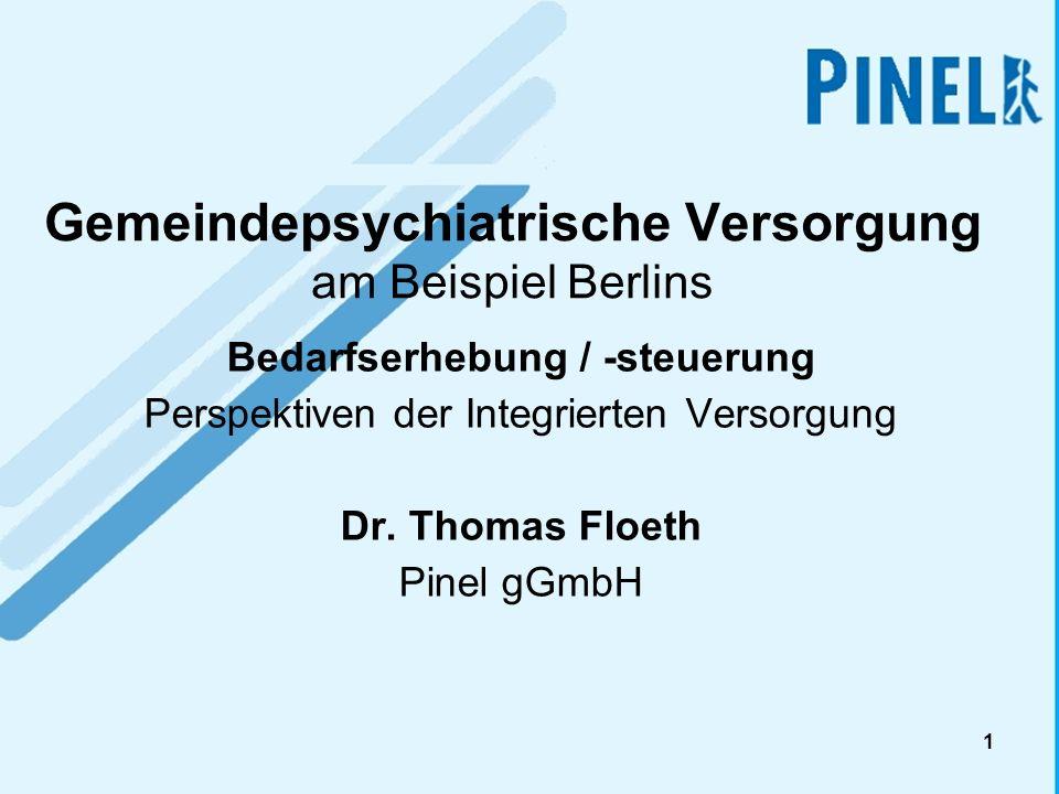 1 Gemeindepsychiatrische Versorgung am Beispiel Berlins Bedarfserhebung / -steuerung Perspektiven der Integrierten Versorgung Dr. Thomas Floeth Pinel