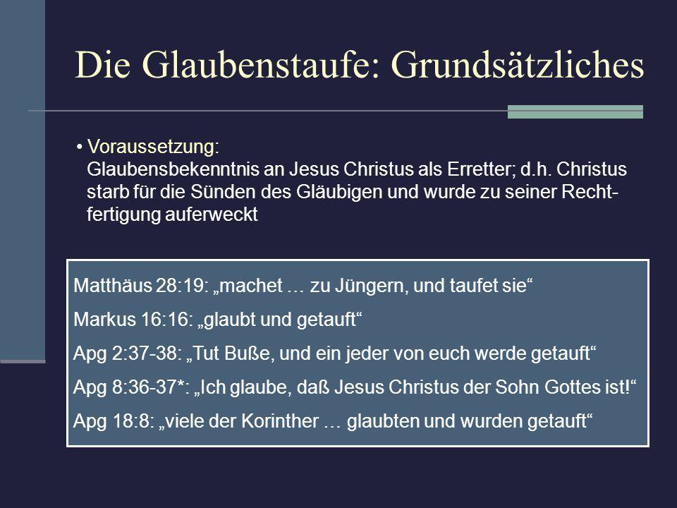 Die Glaubenstaufe: Grundsätzliches Voraussetzung: Glaubensbekenntnis an Jesus Christus als Erretter; d.h. Christus starb für die Sünden des Gläubigen