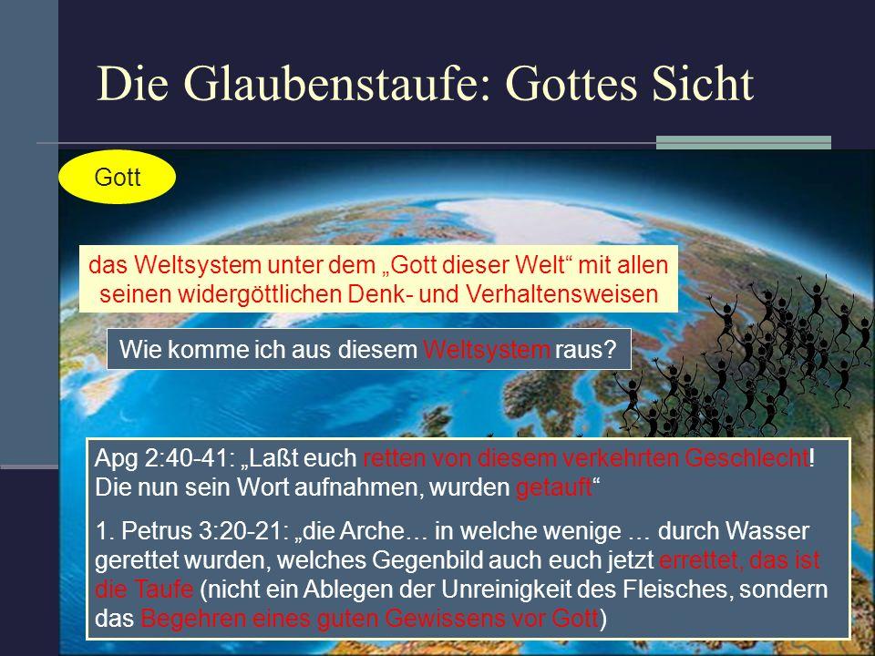 Die Glaubenstaufe: Gottes Sicht Gott das Weltsystem unter dem Gott dieser Welt mit allen seinen widergöttlichen Denk- und Verhaltensweisen Wie komme i