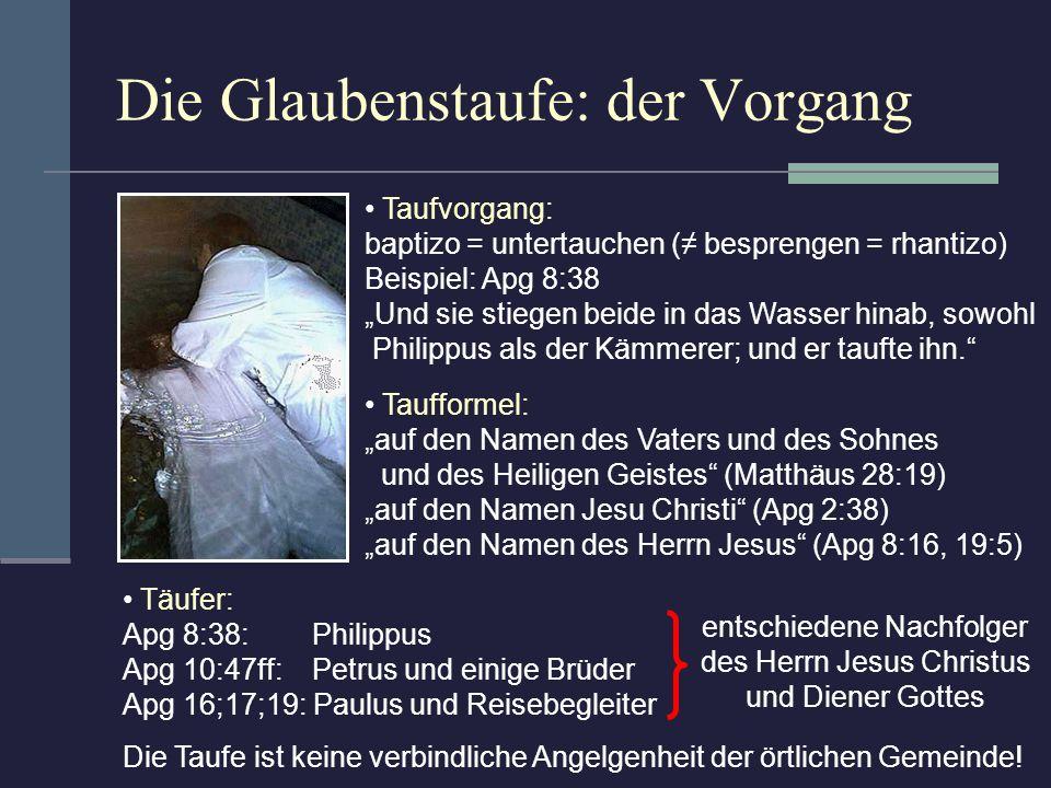 Die Glaubenstaufe: der Vorgang Taufvorgang: baptizo = untertauchen ( besprengen = rhantizo) Beispiel: Apg 8:38 Und sie stiegen beide in das Wasser hin