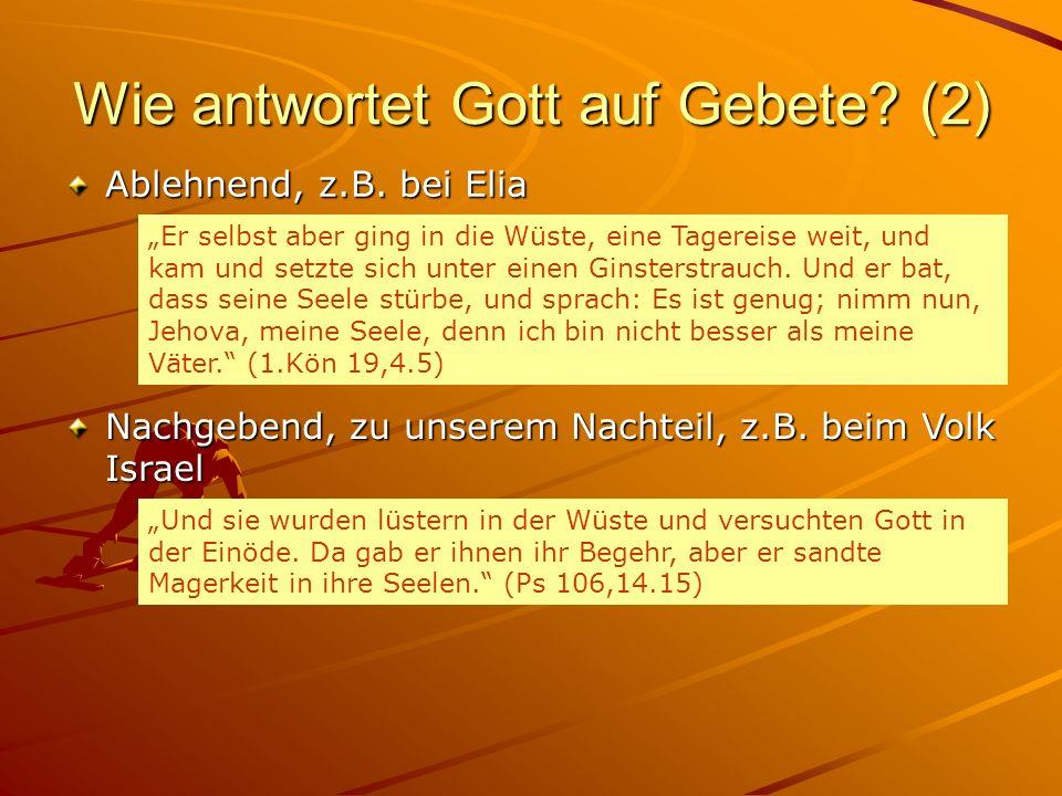 Wie antwortet Gott auf Gebete? (2) Ablehnend, z.B. bei Elia Nachgebend, zu unserem Nachteil, z.B. beim Volk Israel Er selbst aber ging in die Wüste, e