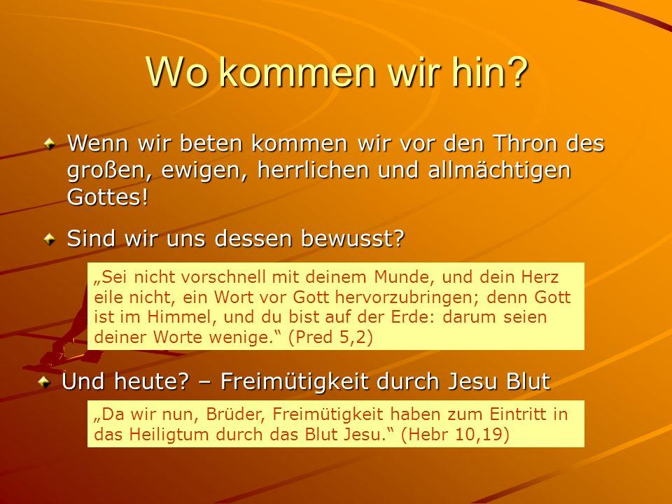 Wo kommen wir hin? Wenn wir beten kommen wir vor den Thron des großen, ewigen, herrlichen und allmächtigen Gottes! Sei nicht vorschnell mit deinem Mun