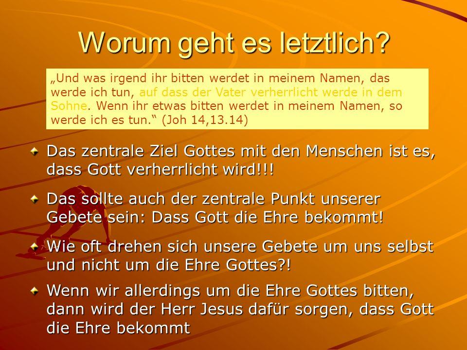 Worum geht es letztlich? Das zentrale Ziel Gottes mit den Menschen ist es, dass Gott verherrlicht wird!!! Und was irgend ihr bitten werdet in meinem N
