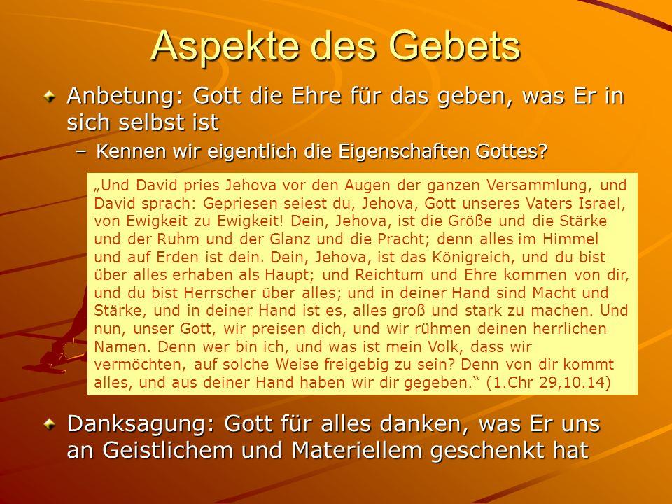 Aspekte des Gebets Anbetung: Gott die Ehre für das geben, was Er in sich selbst ist –Kennen wir eigentlich die Eigenschaften Gottes? Danksagung: Gott