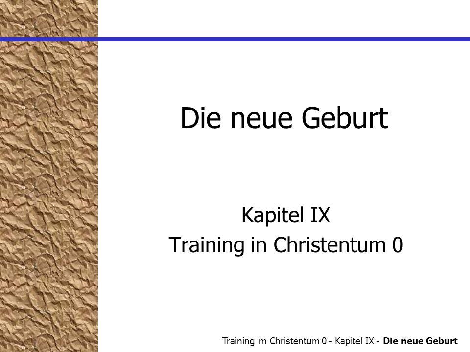 Training im Christentum 0 - Kapitel IX - Die neue Geburt Die neue Geburt Jo 3,3 Wenn jemand nicht von neuem geboren wird, so kann er das Reich Gottes nicht sehen.