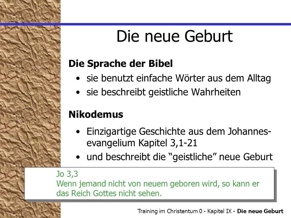 Training im Christentum 0 - Kapitel IX - Die neue Geburt Die neue Geburt Jo 3,3 Wenn jemand nicht von neuem geboren wird, so kann er das Reich Gottes