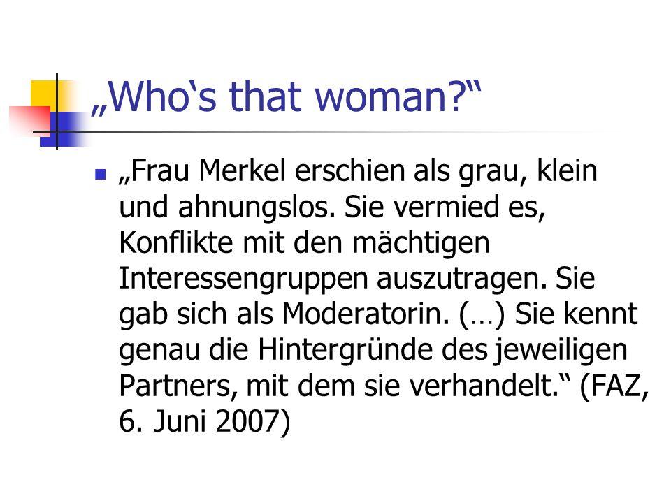 Whos that woman? Frau Merkel erschien als grau, klein und ahnungslos. Sie vermied es, Konflikte mit den mächtigen Interessengruppen auszutragen. Sie g