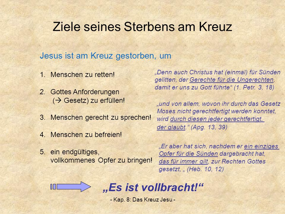 - Kap. 8: Das Kreuz Jesu - Ziele seines Sterbens am Kreuz 1.Menschen zu retten! 2.Gottes Anforderungen ( Gesetz) zu erfüllen! 3.Menschen gerecht zu sp