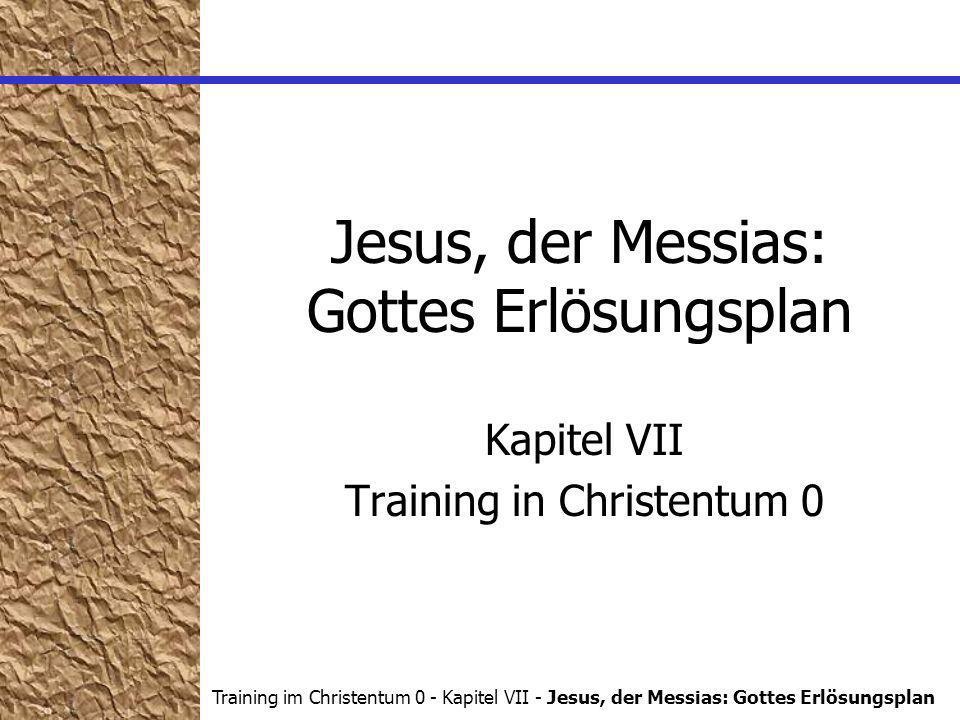 Training im Christentum 0 - Kapitel VII - Jesus, der Messias: Gottes Erlösungsplan Jesus, der Messias: Gottes Erlösungsplan Kapitel VII Training in Christentum 0