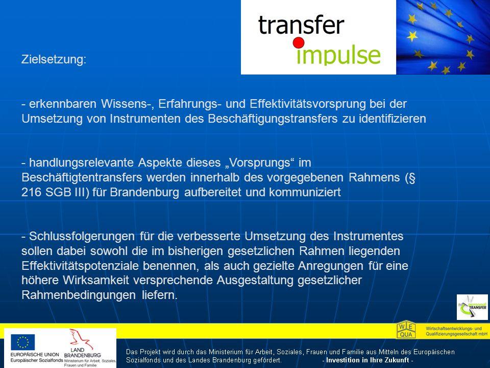 Zielsetzung: - erkennbaren Wissens-, Erfahrungs- und Effektivitätsvorsprung bei der Umsetzung von Instrumenten des Beschäftigungstransfers zu identifizieren - handlungsrelevante Aspekte dieses Vorsprungs im Beschäftigtentransfers werden innerhalb des vorgegebenen Rahmens (§ 216 SGB III) für Brandenburg aufbereitet und kommuniziert - Schlussfolgerungen für die verbesserte Umsetzung des Instrumentes sollen dabei sowohl die im bisherigen gesetzlichen Rahmen liegenden Effektivitätspotenziale benennen, als auch gezielte Anregungen für eine höhere Wirksamkeit versprechende Ausgestaltung gesetzlicher Rahmenbedingungen liefern.