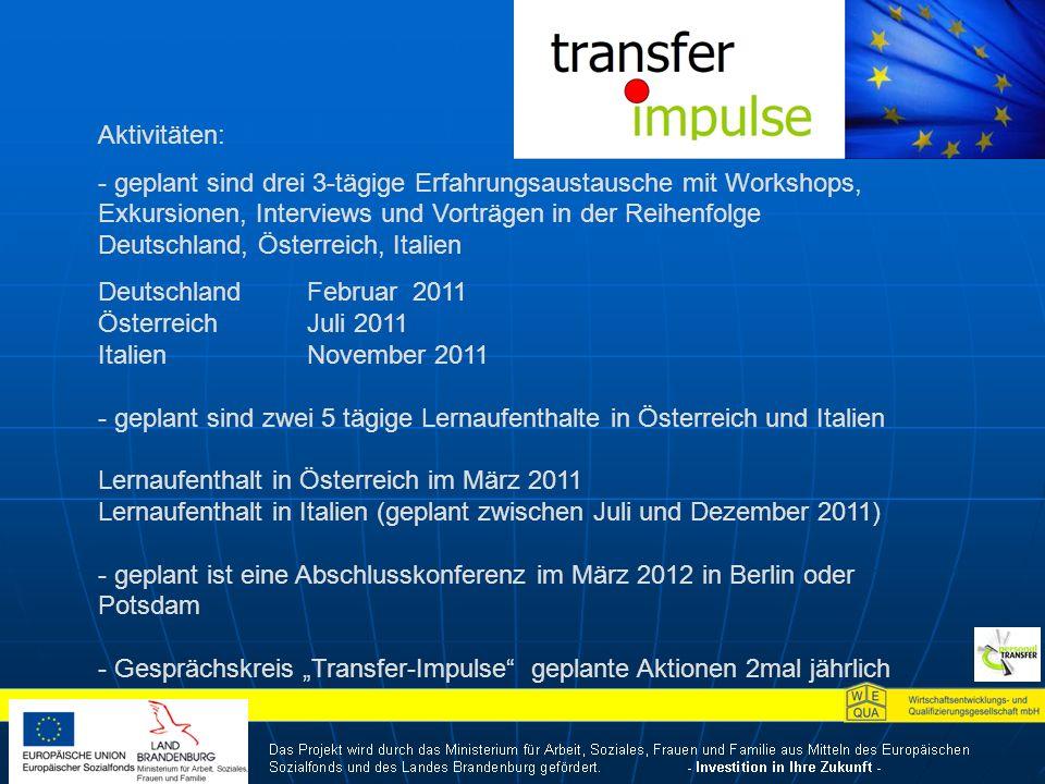 Aktivitäten: - geplant sind drei 3-tägige Erfahrungsaustausche mit Workshops, Exkursionen, Interviews und Vorträgen in der Reihenfolge Deutschland, Österreich, Italien Deutschland Februar 2011 ÖsterreichJuli 2011 ItalienNovember 2011 - geplant sind zwei 5 tägige Lernaufenthalte in Österreich und Italien Lernaufenthalt in Österreich im März 2011 Lernaufenthalt in Italien (geplant zwischen Juli und Dezember 2011) - geplant ist eine Abschlusskonferenz im März 2012 in Berlin oder Potsdam - Gesprächskreis Transfer-Impulse geplante Aktionen 2mal jährlich