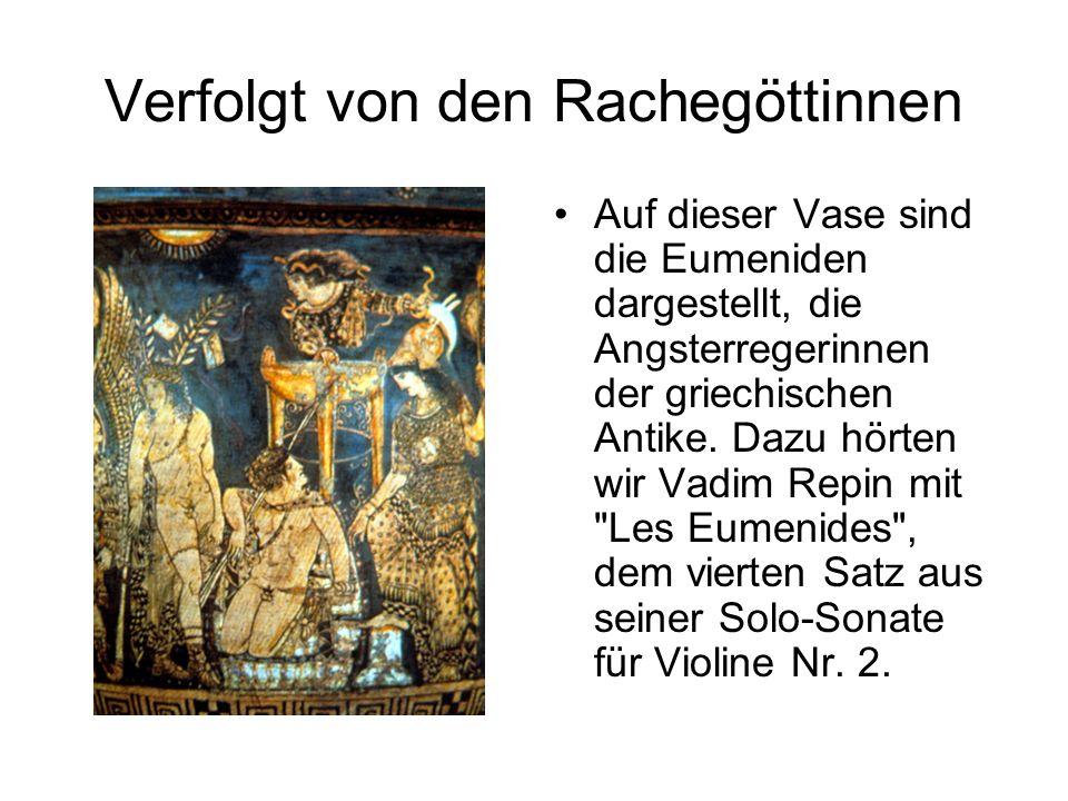 Verfolgt von den Rachegöttinnen Auf dieser Vase sind die Eumeniden dargestellt, die Angsterregerinnen der griechischen Antike. Dazu hörten wir Vadim R