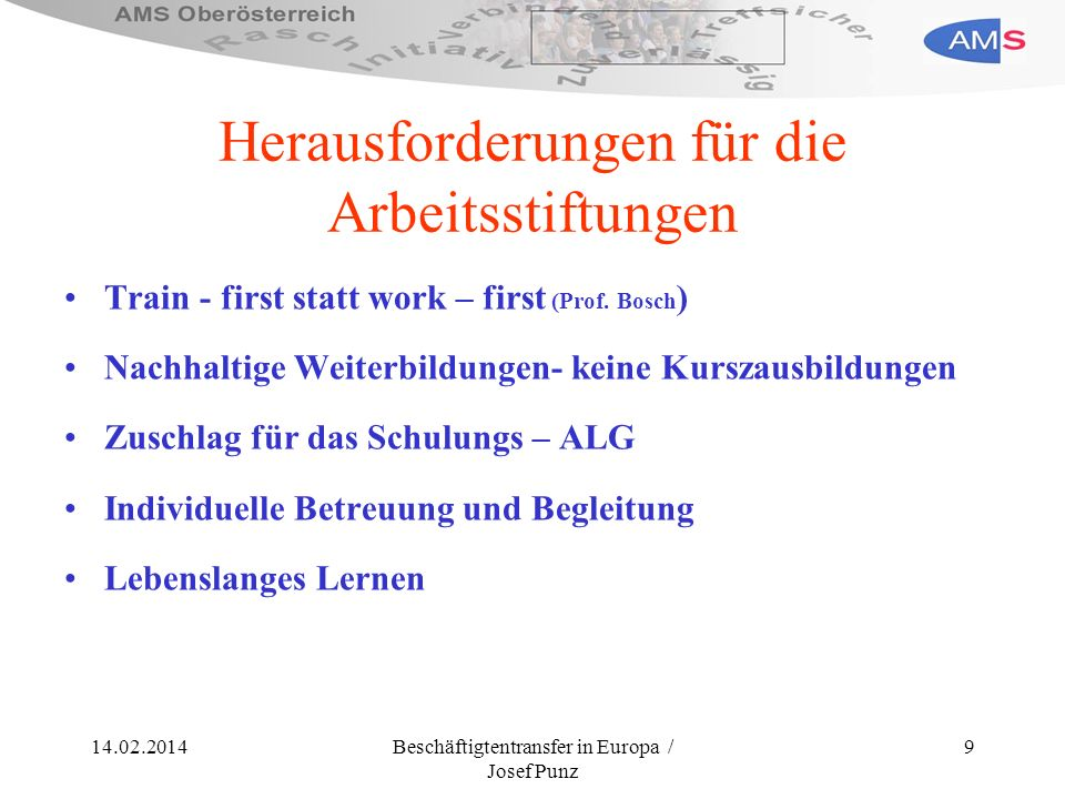 14.02.2014Beschäftigtentransfer in Europa / Josef Punz 9 Herausforderungen für die Arbeitsstiftungen Train - first statt work – first (Prof. Bosch ) N