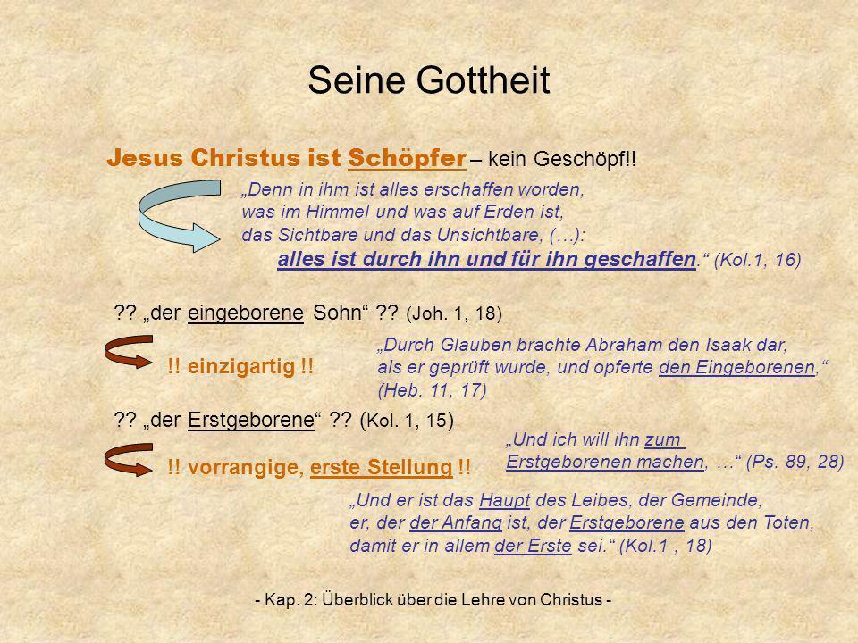 - Kap. 2: Überblick über die Lehre von Christus - Seine Gottheit Jesus Christus ist Schöpfer – kein Geschöpf!! Denn in ihm ist alles erschaffen worden