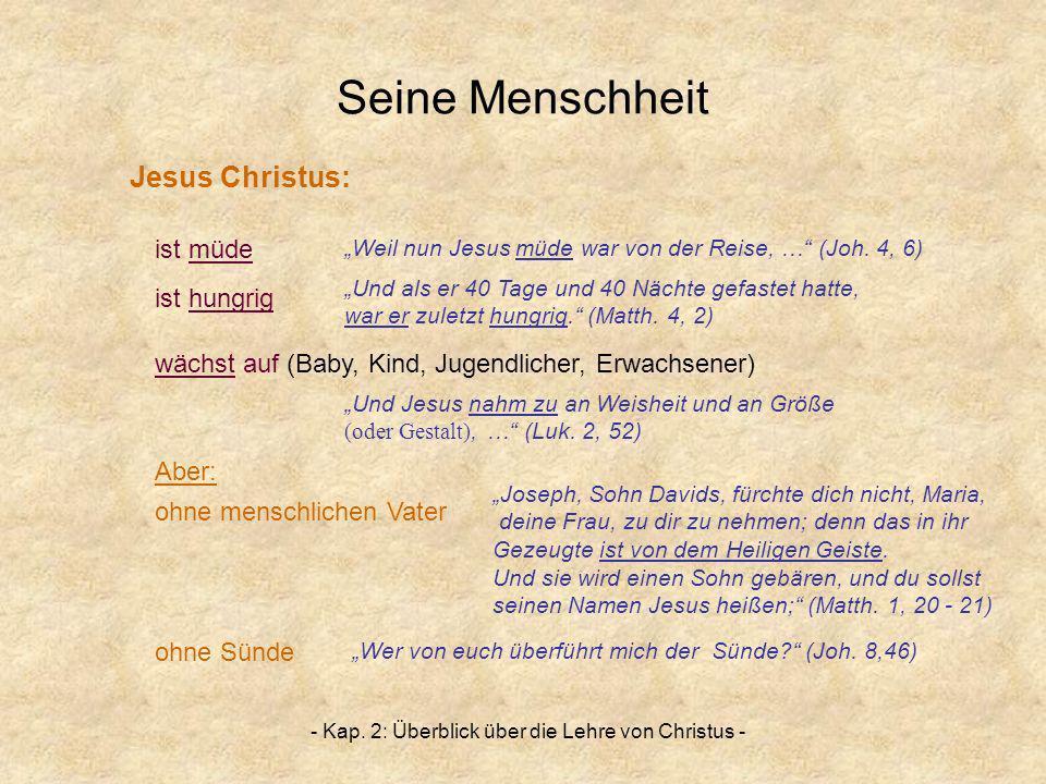 - Kap. 2: Überblick über die Lehre von Christus - Seine Menschheit ist müde ist hungrig wächst auf (Baby, Kind, Jugendlicher, Erwachsener) Aber: ohne