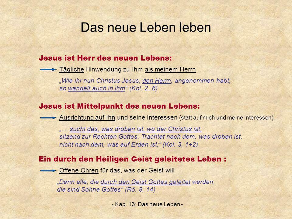 - Kap. 13: Das neue Leben - Das neue Leben leben Wie ihr nun Christus Jesus, den Herrn, angenommen habt, so wandelt auch in ihm (Kol. 2, 6) Jesus ist